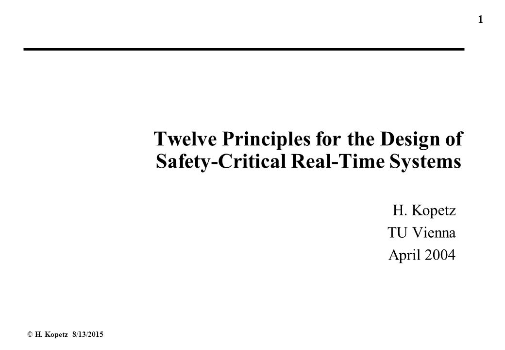 1 © H. Kopetz 8/13/2015 Twelve Principles for the Design of Safety-Critical Real-Time Systems H.