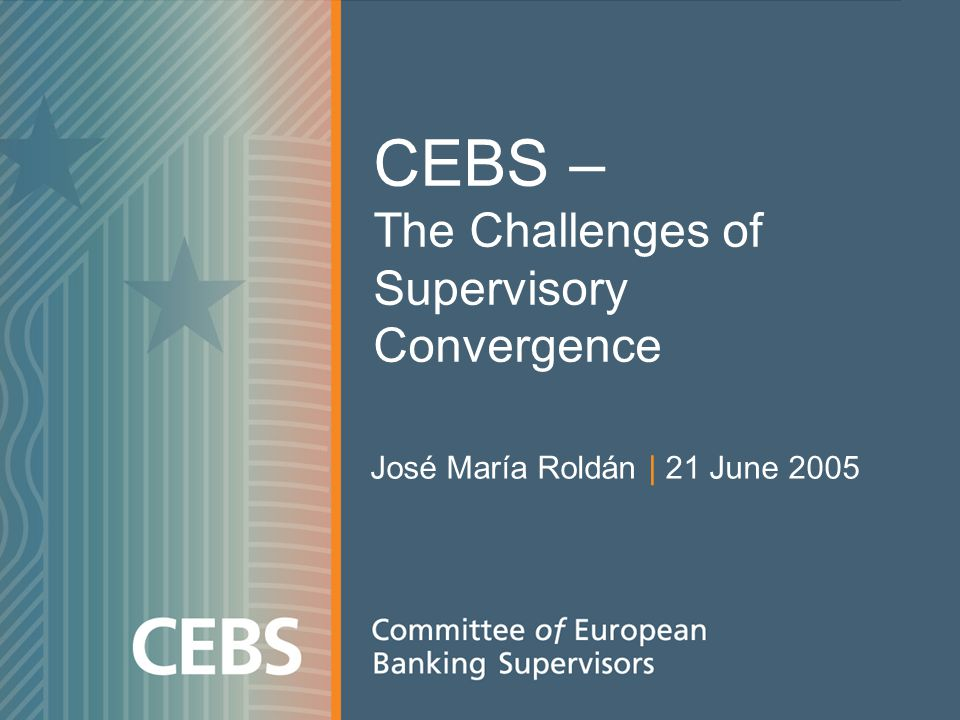 CEBS – The Challenges of Supervisory Convergence José María Roldán | 21 June 2005