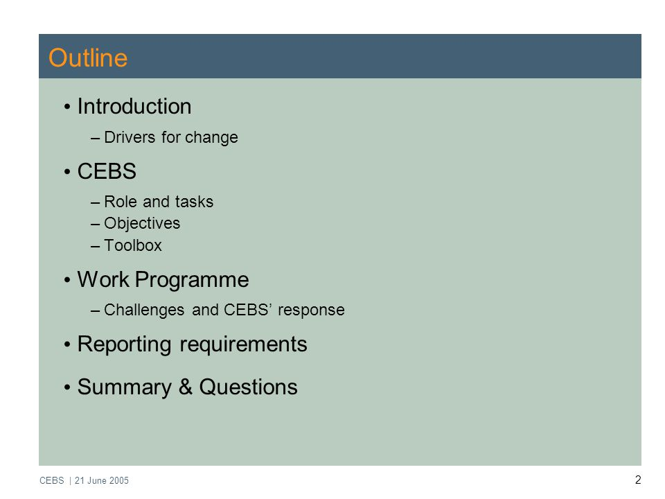 CEBS | 21 June Outline Introduction –Drivers for change CEBS –Role and tasks –Objectives –Toolbox Work Programme –Challenges and CEBS' response Reporting requirements Summary & Questions