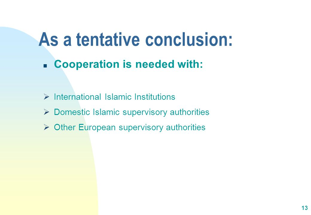 As a tentative conclusion: n Cooperation is needed with:  International Islamic Institutions  Domestic Islamic supervisory authorities  Other European supervisory authorities 13