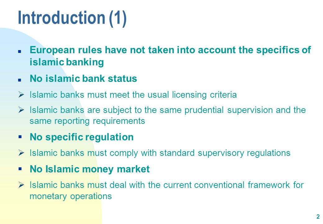 2 n European rules have not taken into account the specifics of islamic banking n No islamic bank status  Islamic banks must meet the usual licensing criteria  Islamic banks are subject to the same prudential supervision and the same reporting requirements  No specific regulation  Islamic banks must comply with standard supervisory regulations  No Islamic money market  Islamic banks must deal with the current conventional framework for monetary operations Introduction (1)