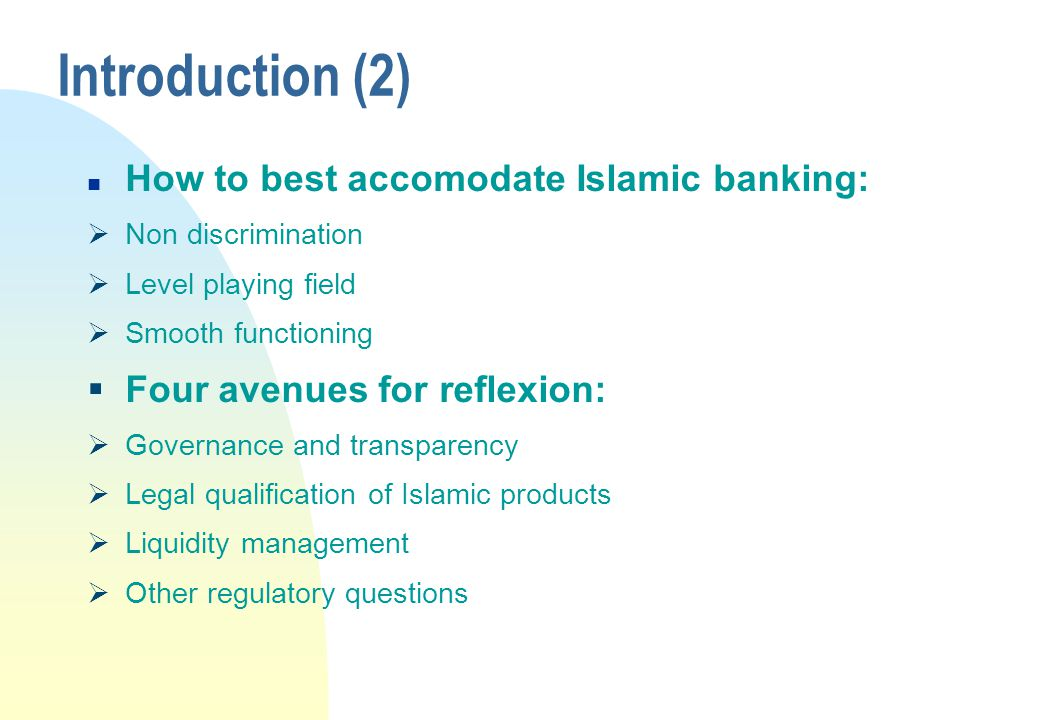 Introduction (2) n How to best accomodate Islamic banking:  Non discrimination  Level playing field  Smooth functioning  Four avenues for reflexion:  Governance and transparency  Legal qualification of Islamic products  Liquidity management  Other regulatory questions