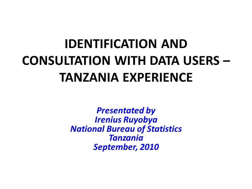 IDENTIFICATION AND CONSULTATION WITH DATA USERS – TANZANIA EXPERIENCE Presentated by Irenius Ruyobya National Bureau of Statistics Tanzania September, 2010