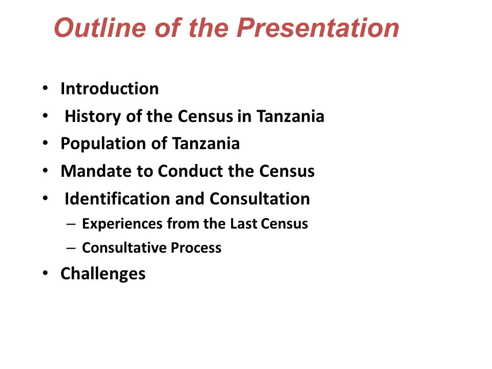 Outline of the Presentation Introduction History of the Census in Tanzania Population of Tanzania Mandate to Conduct the Census Identification and Consultation – Experiences from the Last Census – Consultative Process Challenges