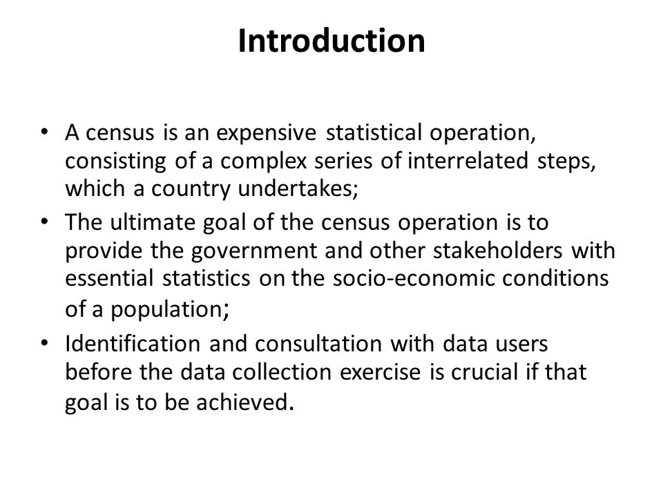 Introduction A census is an expensive statistical operation, consisting of a complex series of interrelated steps, which a country undertakes; The ultimate goal of the census operation is to provide the government and other stakeholders with essential statistics on the socio-economic conditions of a population ; Identification and consultation with data users before the data collection exercise is crucial if that goal is to be achieved.
