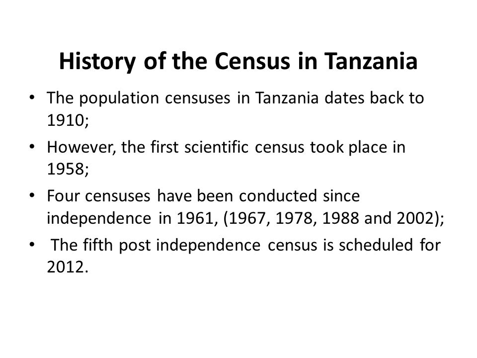 History of the Census in Tanzania The population censuses in Tanzania dates back to 1910; However, the first scientific census took place in 1958; Four censuses have been conducted since independence in 1961, (1967, 1978, 1988 and 2002); The fifth post independence census is scheduled for 2012.