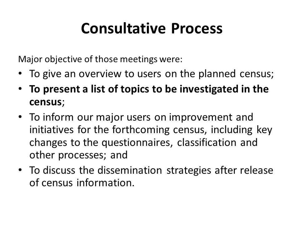 Consultative Process Major objective of those meetings were: To give an overview to users on the planned census; To present a list of topics to be investigated in the census; To inform our major users on improvement and initiatives for the forthcoming census, including key changes to the questionnaires, classification and other processes; and To discuss the dissemination strategies after release of census information.