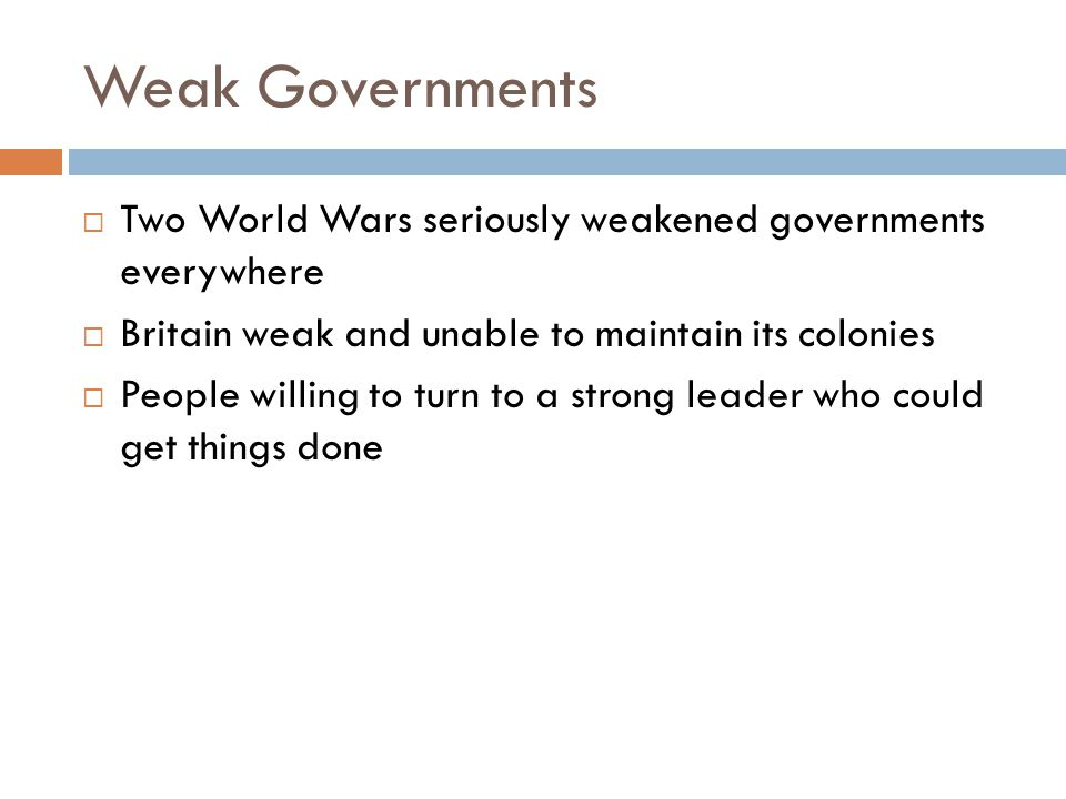 Weak Governments  Two World Wars seriously weakened governments everywhere  Britain weak and unable to maintain its colonies  People willing to turn to a strong leader who could get things done