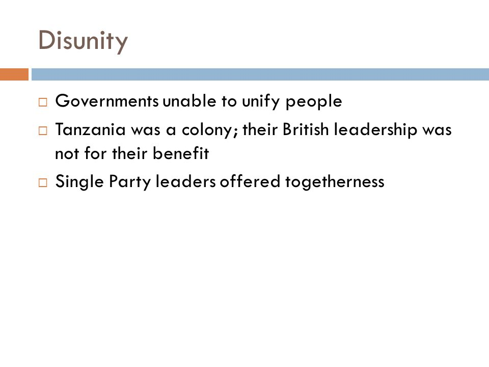 Disunity  Governments unable to unify people  Tanzania was a colony; their British leadership was not for their benefit  Single Party leaders offered togetherness