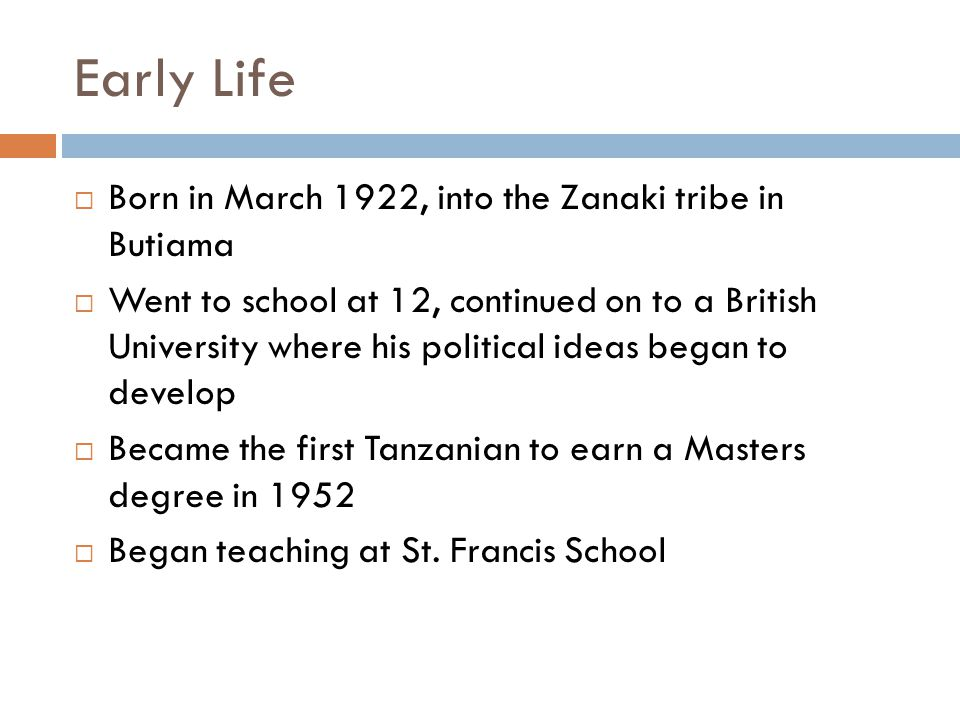 Early Life  Born in March 1922, into the Zanaki tribe in Butiama  Went to school at 12, continued on to a British University where his political ideas began to develop  Became the first Tanzanian to earn a Masters degree in 1952  Began teaching at St.