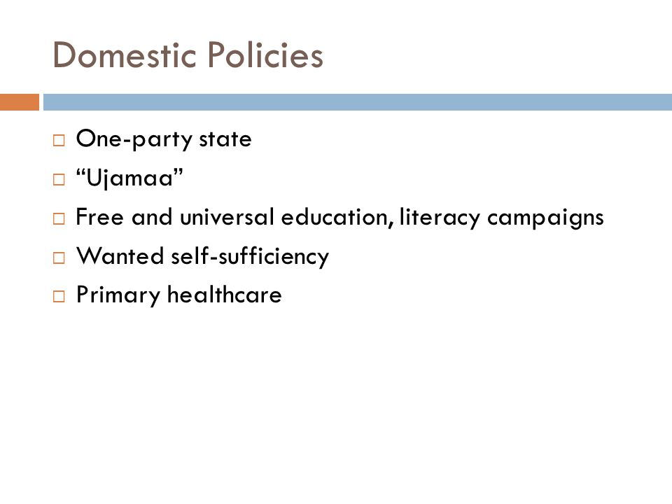 Domestic Policies  One-party state  Ujamaa  Free and universal education, literacy campaigns  Wanted self-sufficiency  Primary healthcare