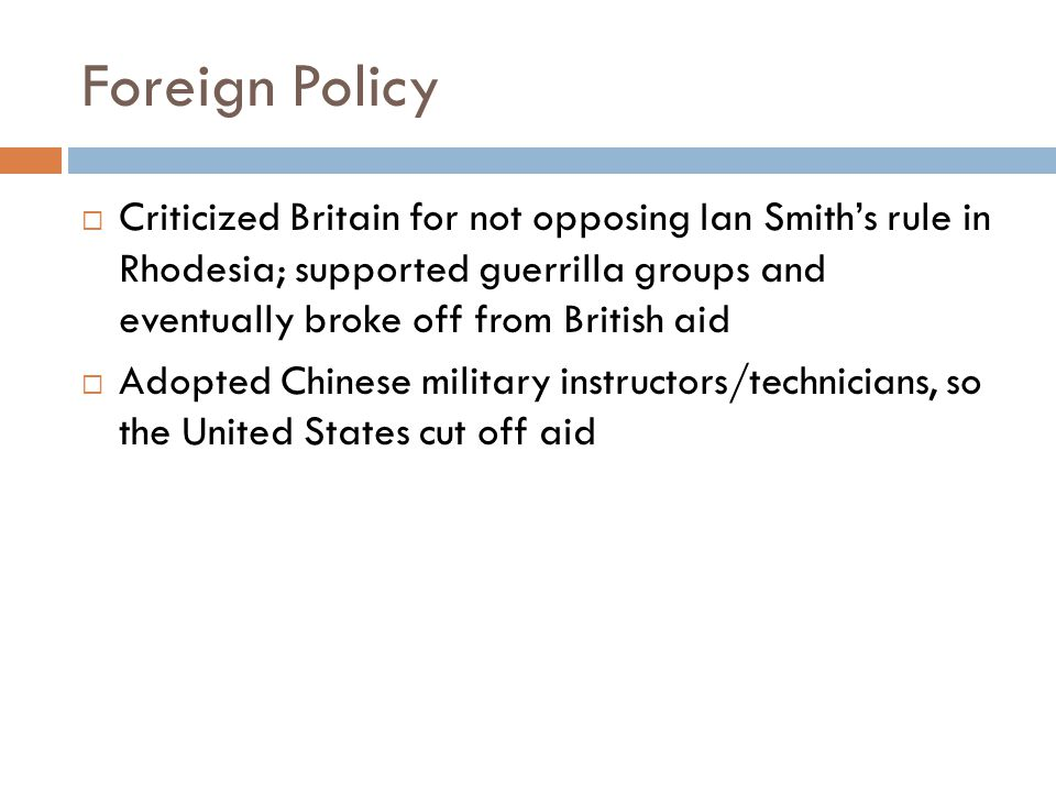 Foreign Policy  Criticized Britain for not opposing Ian Smith's rule in Rhodesia; supported guerrilla groups and eventually broke off from British aid  Adopted Chinese military instructors/technicians, so the United States cut off aid