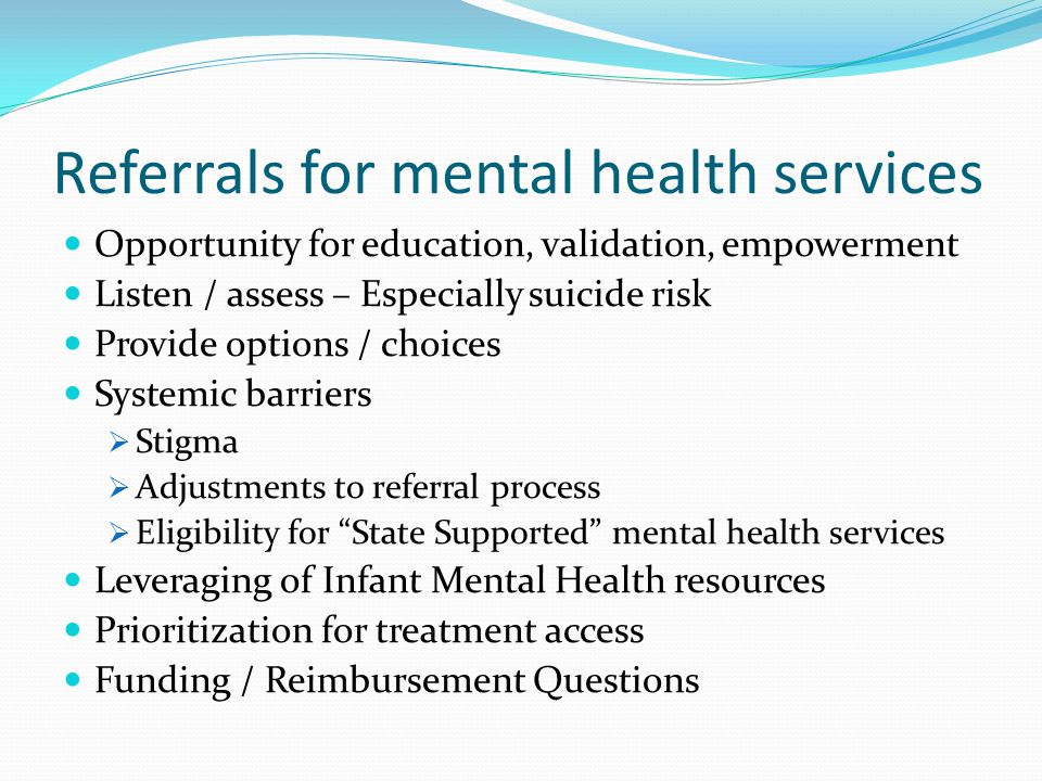 Referrals for mental health services Opportunity for education, validation, empowerment Listen / assess – Especially suicide risk Provide options / choices Systemic barriers  Stigma  Adjustments to referral process  Eligibility for State Supported mental health services Leveraging of Infant Mental Health resources Prioritization for treatment access Funding / Reimbursement Questions