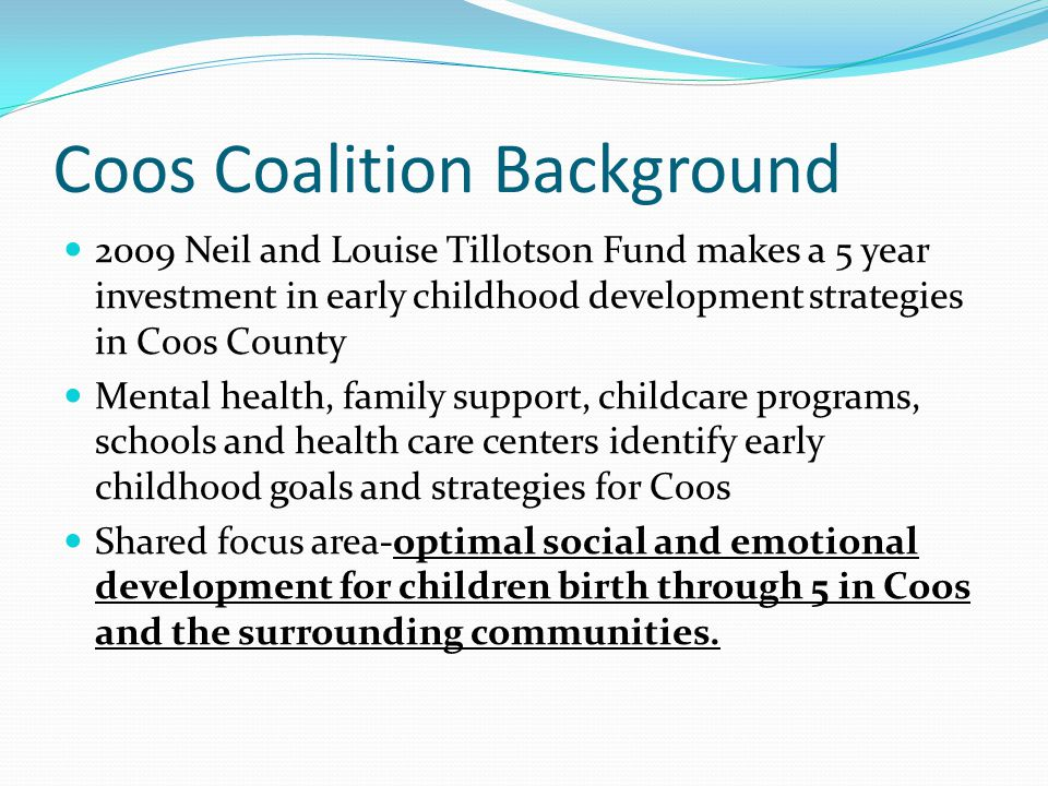 Coos Coalition Background 2009 Neil and Louise Tillotson Fund makes a 5 year investment in early childhood development strategies in Coos County Mental health, family support, childcare programs, schools and health care centers identify early childhood goals and strategies for Coos Shared focus area-optimal social and emotional development for children birth through 5 in Coos and the surrounding communities.