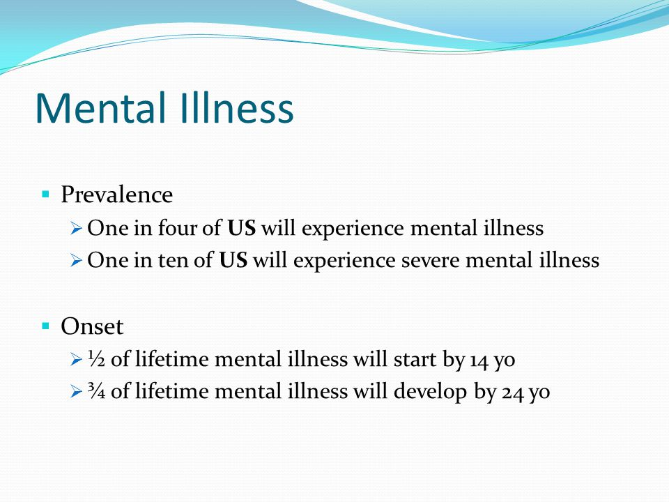 Mental Illness  Prevalence  One in four of US will experience mental illness  One in ten of US will experience severe mental illness  Onset  ½ of lifetime mental illness will start by 14 yo  ¾ of lifetime mental illness will develop by 24 yo