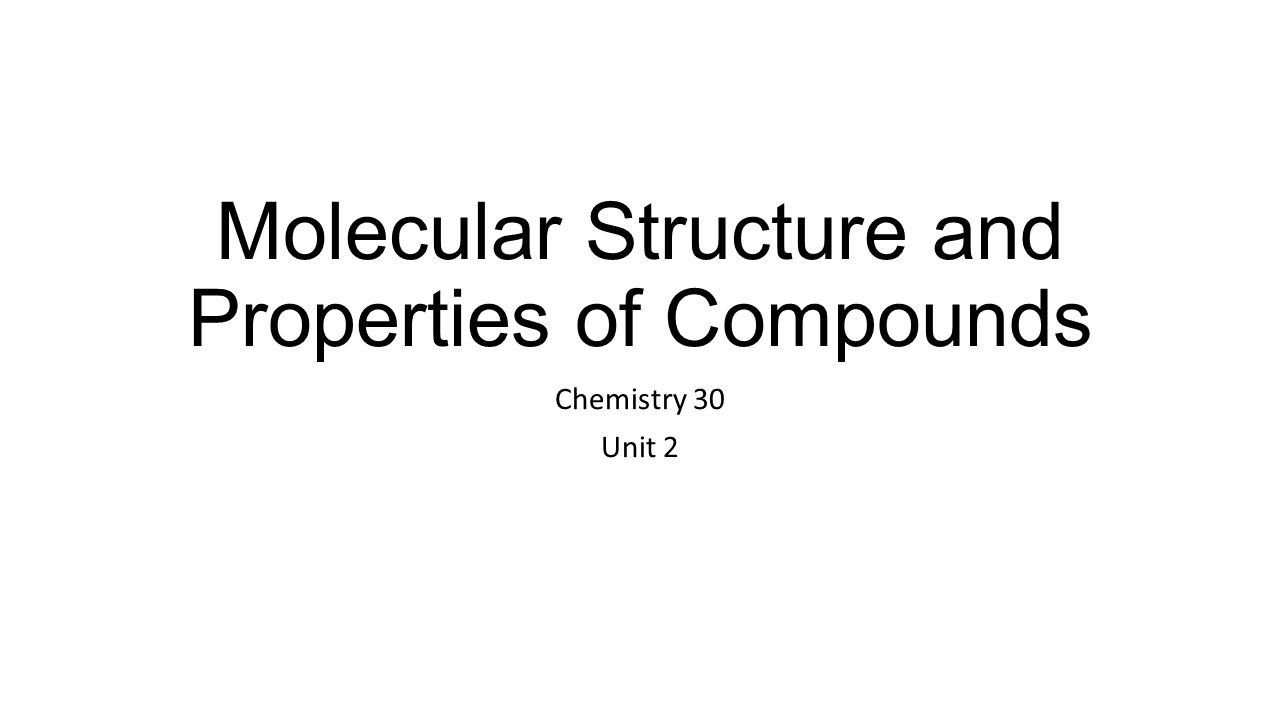 Molecular Structure and Properties of Compounds Chemistry 30 Unit 2