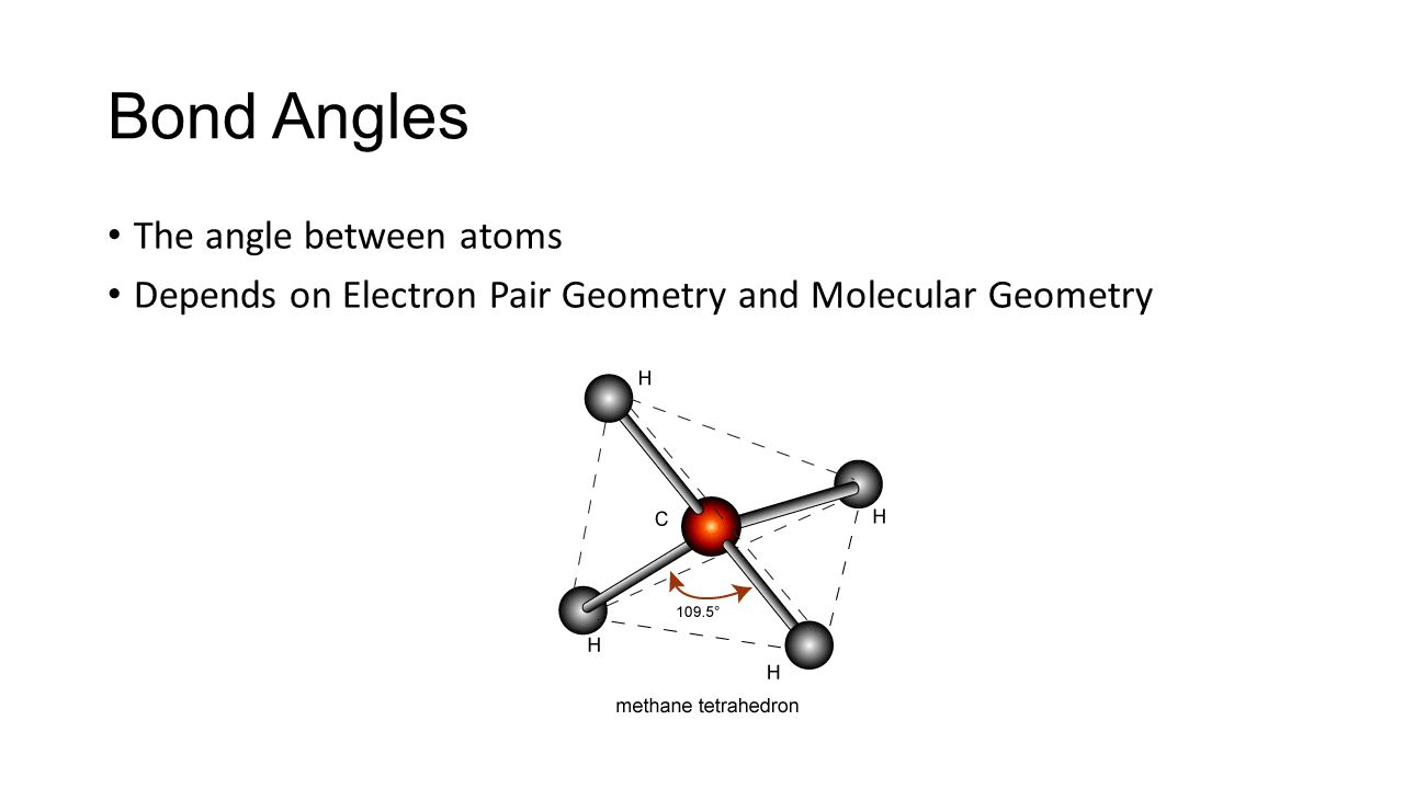 Bond Angles The angle between atoms Depends on Electron Pair Geometry and Molecular Geometry