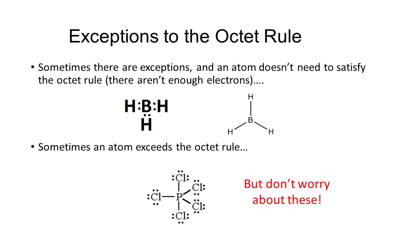 Exceptions to the Octet Rule Sometimes there are exceptions, and an atom doesn't need to satisfy the octet rule (there aren't enough electrons)….