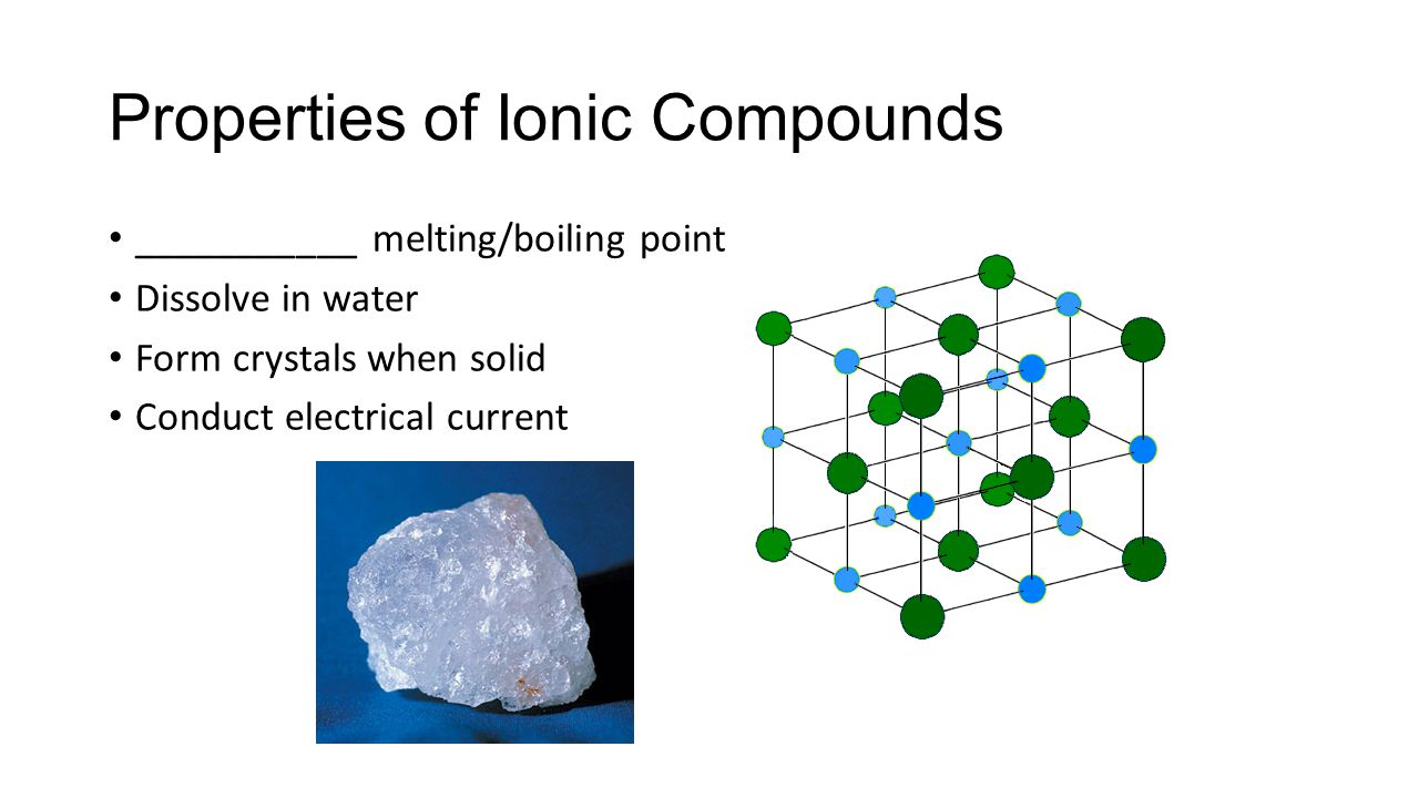 Properties of Ionic Compounds ___________ melting/boiling point Dissolve in water Form crystals when solid Conduct electrical current