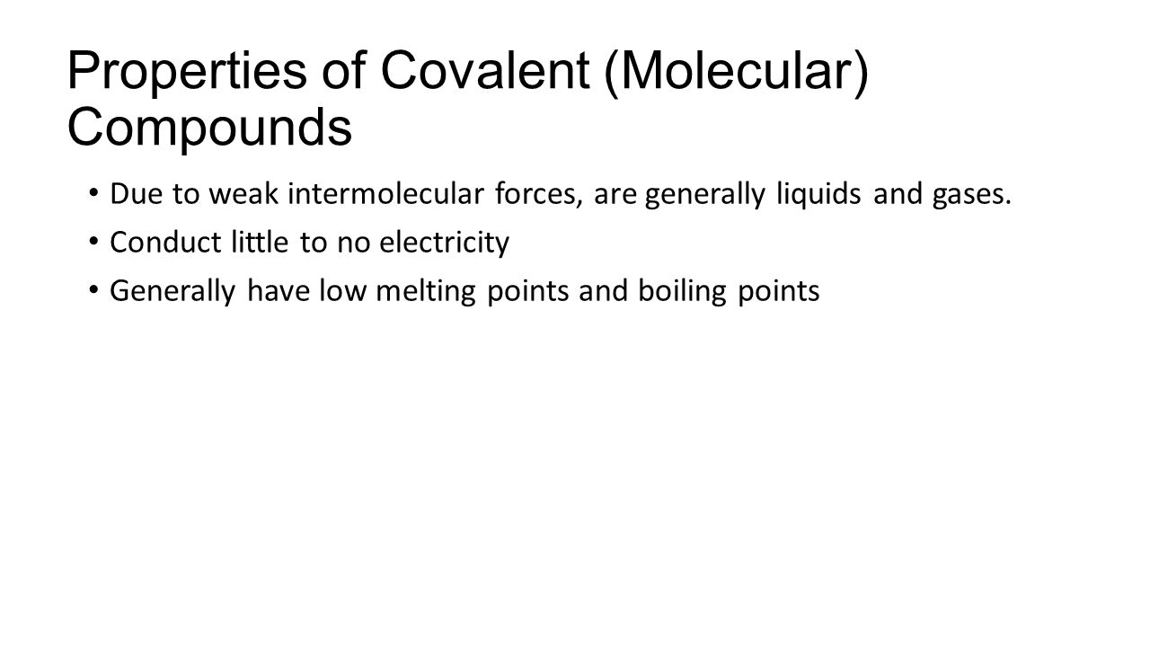 Properties of Covalent (Molecular) Compounds Due to weak intermolecular forces, are generally liquids and gases.