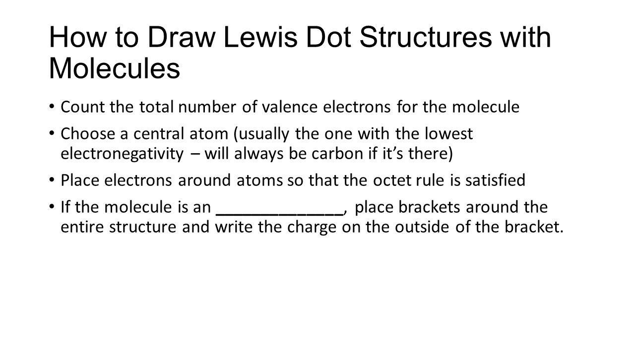 How to Draw Lewis Dot Structures with Molecules Count the total number of valence electrons for the molecule Choose a central atom (usually the one with the lowest electronegativity – will always be carbon if it's there) Place electrons around atoms so that the octet rule is satisfied If the molecule is an ______________, place brackets around the entire structure and write the charge on the outside of the bracket.