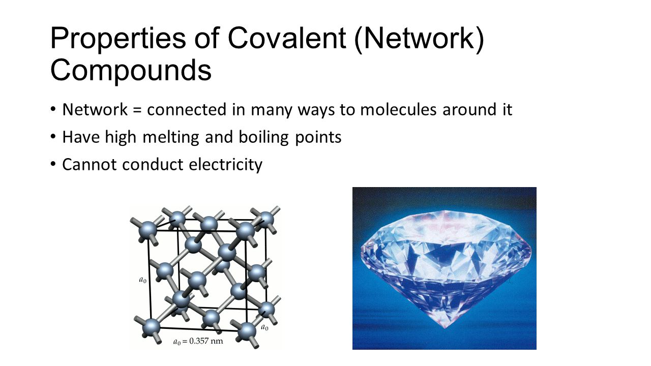 Properties of Covalent (Network) Compounds Network = connected in many ways to molecules around it Have high melting and boiling points Cannot conduct electricity