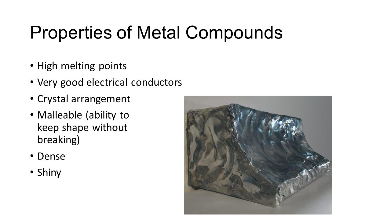 Properties of Metal Compounds High melting points Very good electrical conductors Crystal arrangement Malleable (ability to keep shape without breaking) Dense Shiny