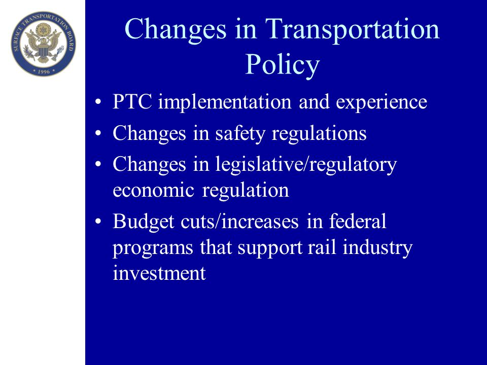 Changes in Transportation Policy PTC implementation and experience Changes in safety regulations Changes in legislative/regulatory economic regulation Budget cuts/increases in federal programs that support rail industry investment