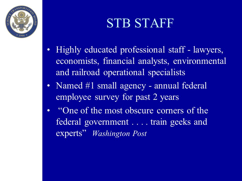 STB STAFF Highly educated professional staff - lawyers, economists, financial analysts, environmental and railroad operational specialists Named #1 small agency - annual federal employee survey for past 2 years One of the most obscure corners of the federal government....