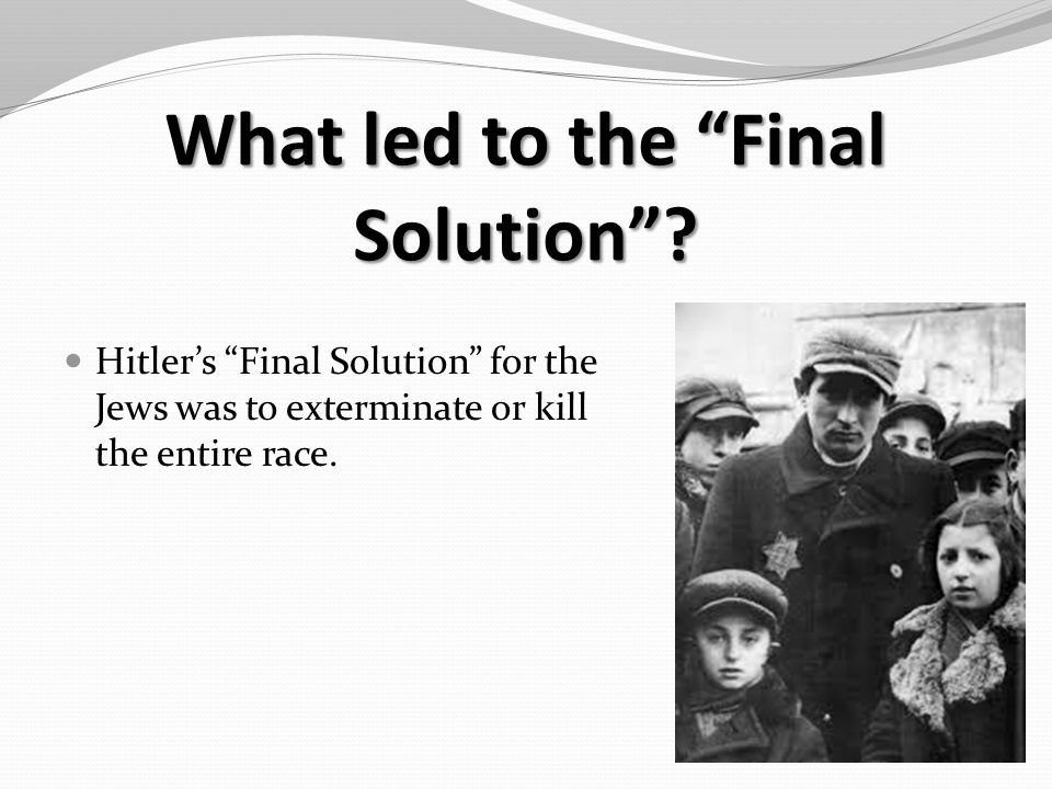 What led to the Final Solution .