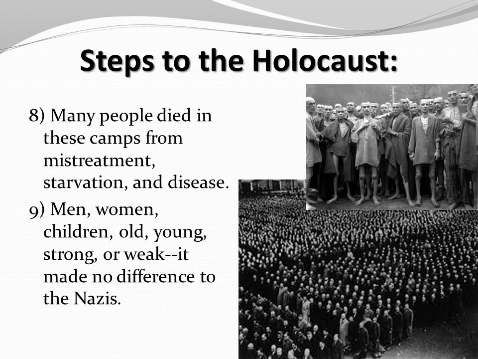 Steps to the Holocaust: 8) Many people died in these camps from mistreatment, starvation, and disease.