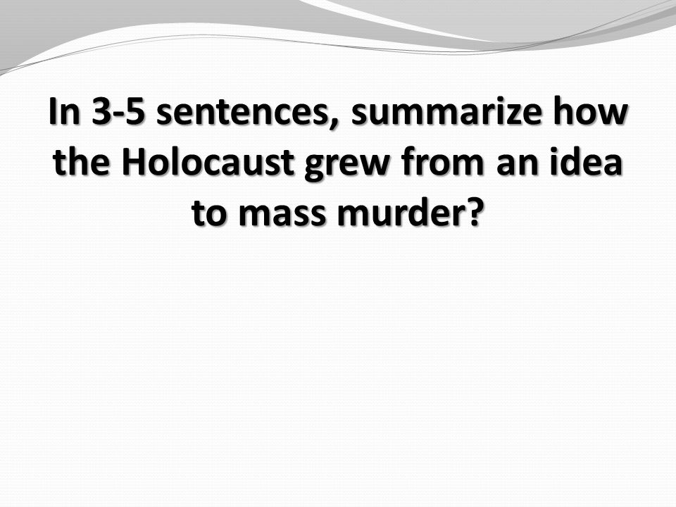 In 3-5 sentences, summarize how the Holocaust grew from an idea to mass murder