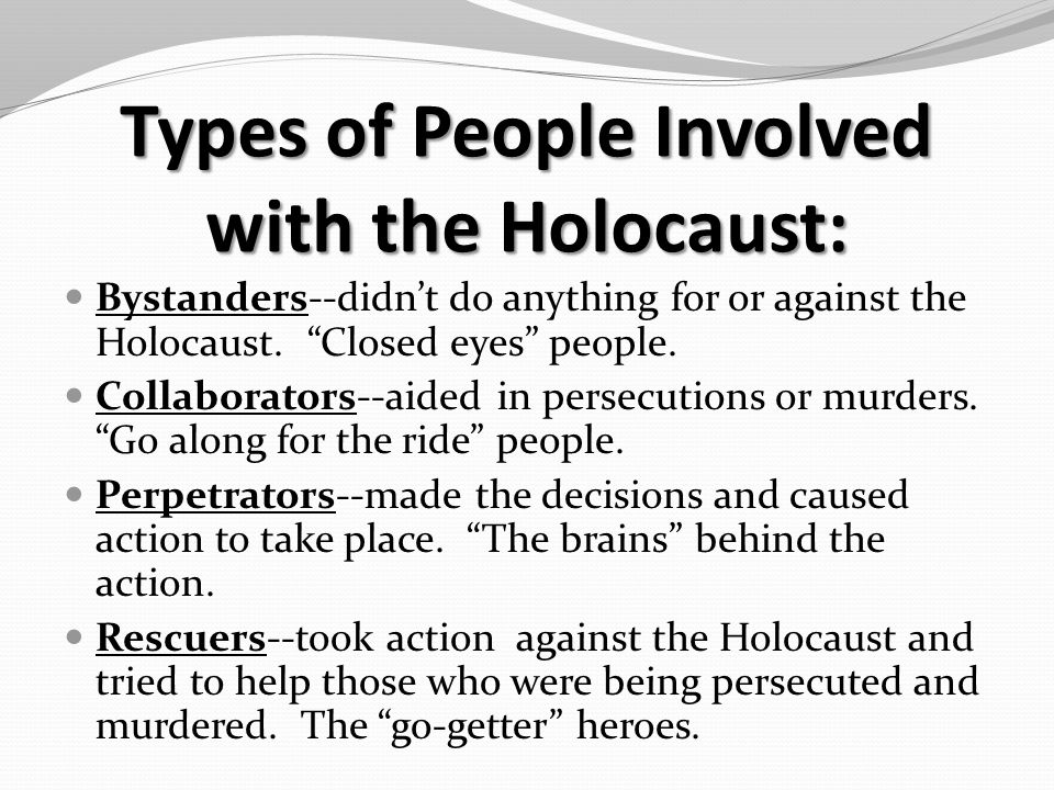 Types of People Involved with the Holocaust: Bystanders--didn't do anything for or against the Holocaust.