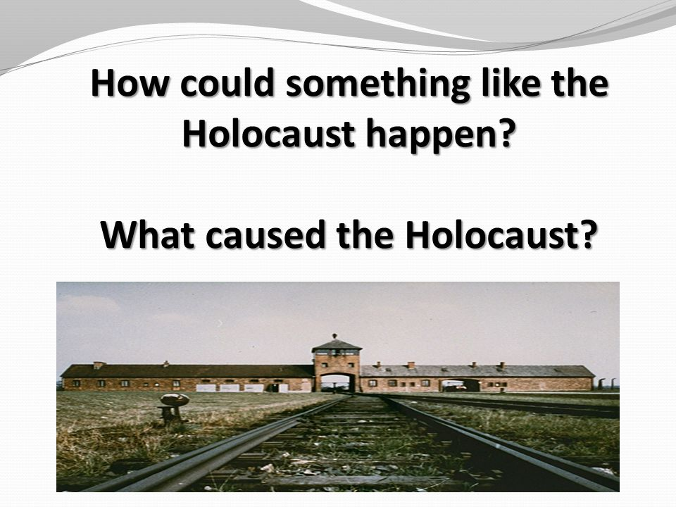 How could something like the Holocaust happen What caused the Holocaust