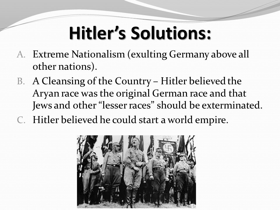 Hitler's Solutions: A. Extreme Nationalism (exulting Germany above all other nations).