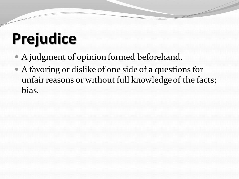 Prejudice A judgment of opinion formed beforehand.