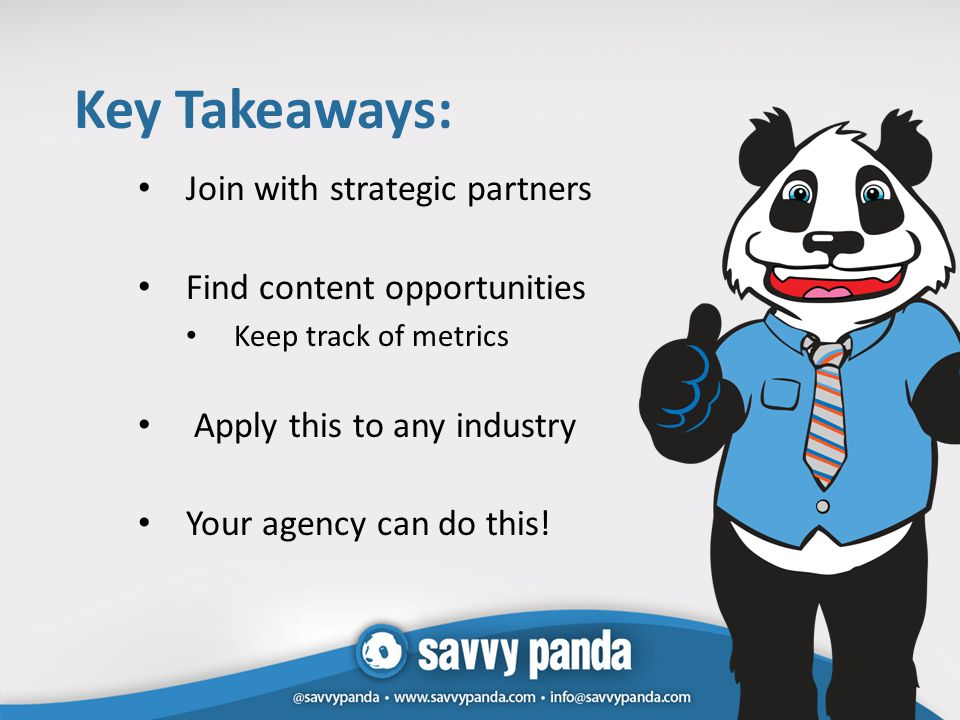 Key Takeaways: Join with strategic partners Find content opportunities Keep track of metrics Apply this to any industry Your agency can do this!