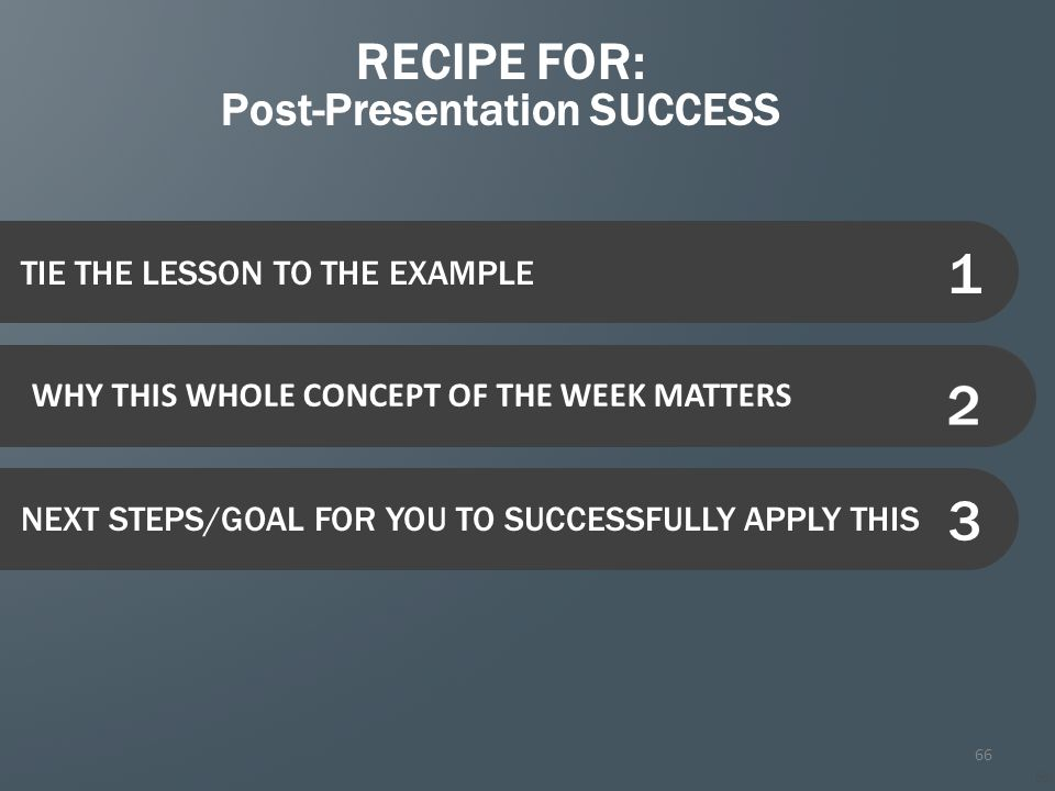 66 TIE THE LESSON TO THE EXAMPLE Current Section Title Highlight the current section if using agenda slides as section breaks NEXT STEPS/GOAL FOR YOU TO SUCCESSFULLY APPLY THIS WHY THIS WHOLE CONCEPT OF THE WEEK MATTERS RECIPE FOR: Post-Presentation SUCCESS