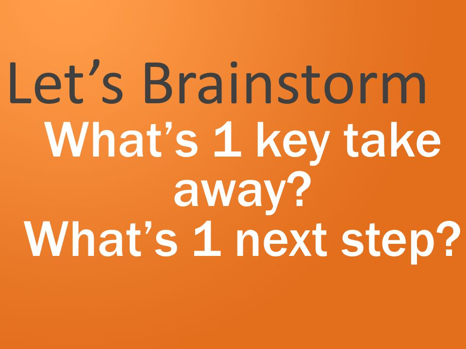 Let's Brainstorm What's 1 key take away What's 1 next step
