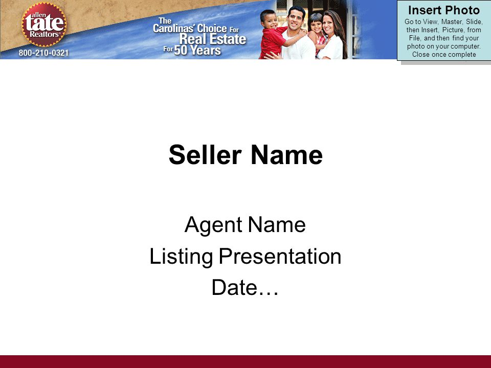 Seller Name Agent Name Listing Presentation Date… Insert Photo Go to View, Master, Slide, then Insert, Picture, from File, and then find your photo on your computer.
