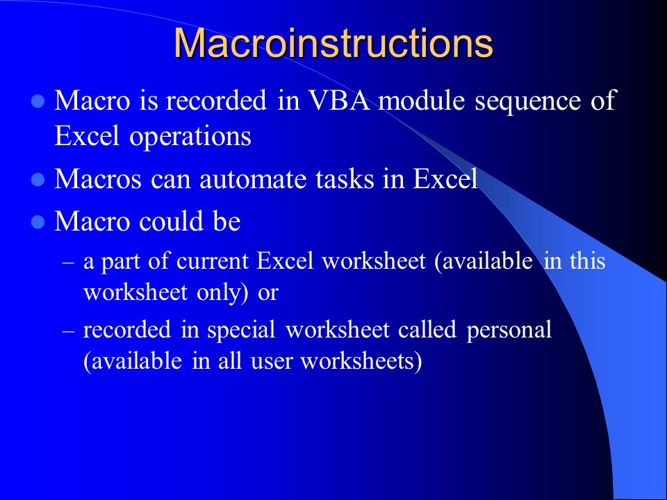 Macroinstructions Macro is recorded in VBA module sequence of Excel operations Macros can automate tasks in Excel Macro could be – a part of current Excel worksheet (available in this worksheet only) or – recorded in special worksheet called personal (available in all user worksheets)
