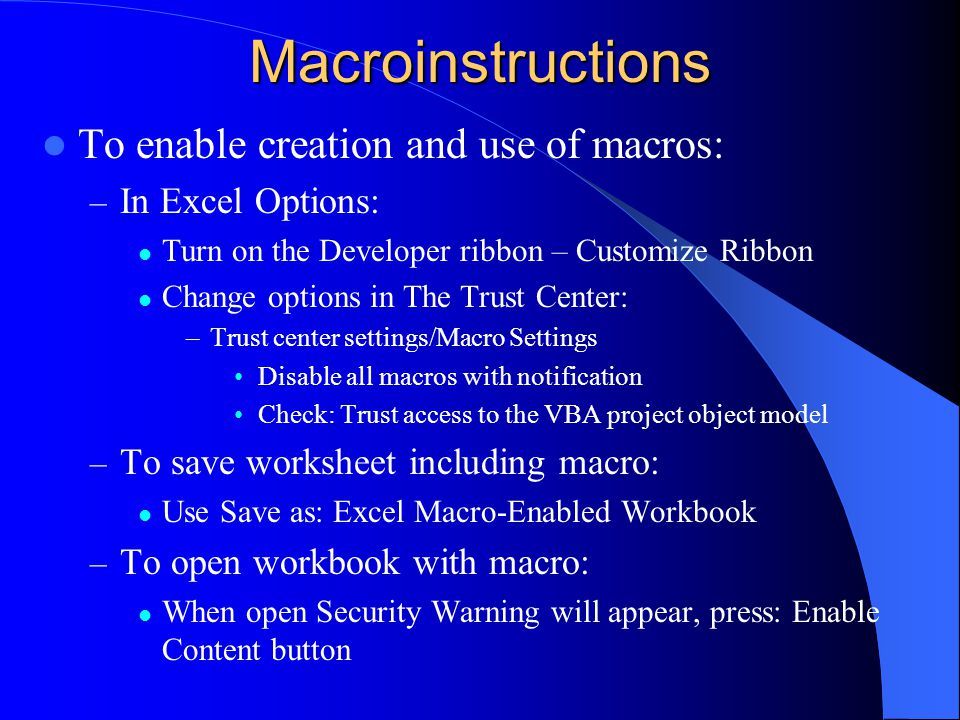Macroinstructions To enable creation and use of macros: – In Excel Options: Turn on the Developer ribbon – Customize Ribbon Change options in The Trust Center: –Trust center settings/Macro Settings Disable all macros with notification Check: Trust access to the VBA project object model – To save worksheet including macro: Use Save as: Excel Macro-Enabled Workbook – To open workbook with macro: When open Security Warning will appear, press: Enable Content button