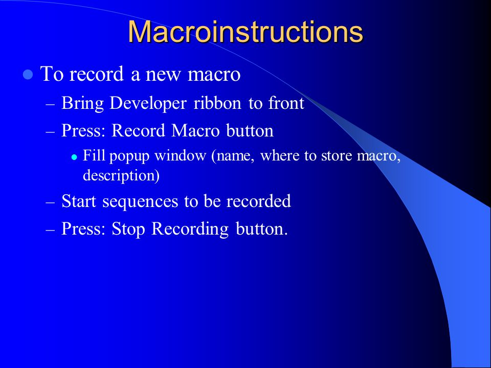 Macroinstructions To record a new macro – Bring Developer ribbon to front – Press: Record Macro button Fill popup window (name, where to store macro, description) – Start sequences to be recorded – Press: Stop Recording button.