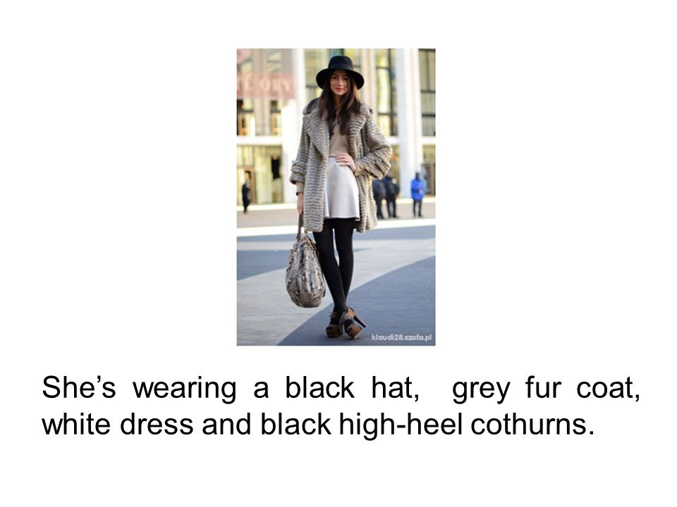 She's wearing a black hat, grey fur coat, white dress and black high-heel cothurns.