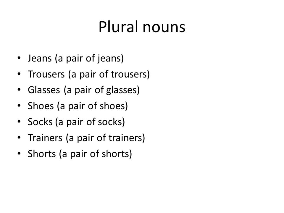 Plural nouns Jeans (a pair of jeans) Trousers (a pair of trousers) Glasses (a pair of glasses) Shoes (a pair of shoes) Socks (a pair of socks) Trainers (a pair of trainers) Shorts (a pair of shorts)