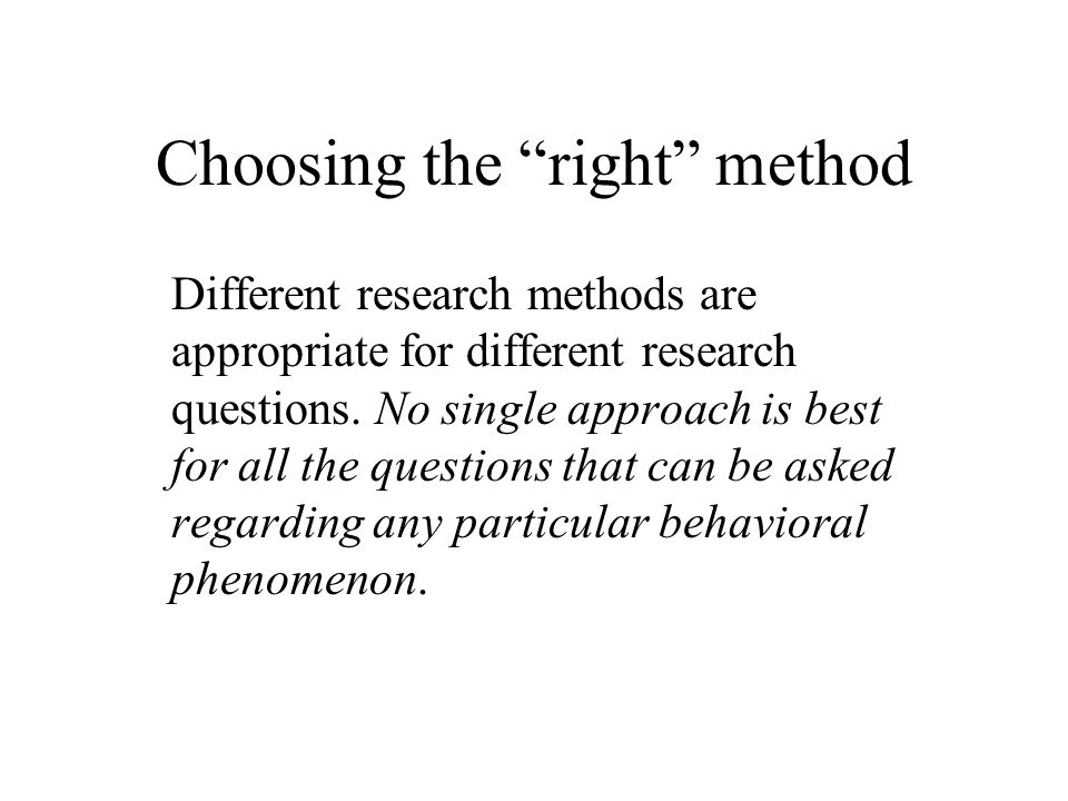 Choosing the right method Different research methods are appropriate for different research questions.