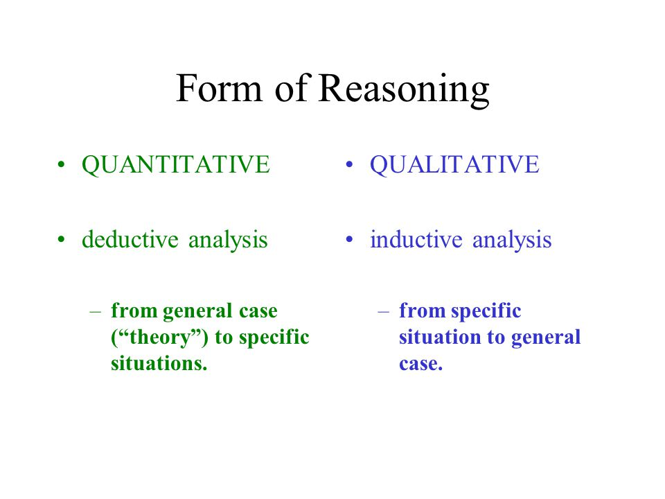 Form of Reasoning QUANTITATIVE deductive analysis –from general case ( theory ) to specific situations.