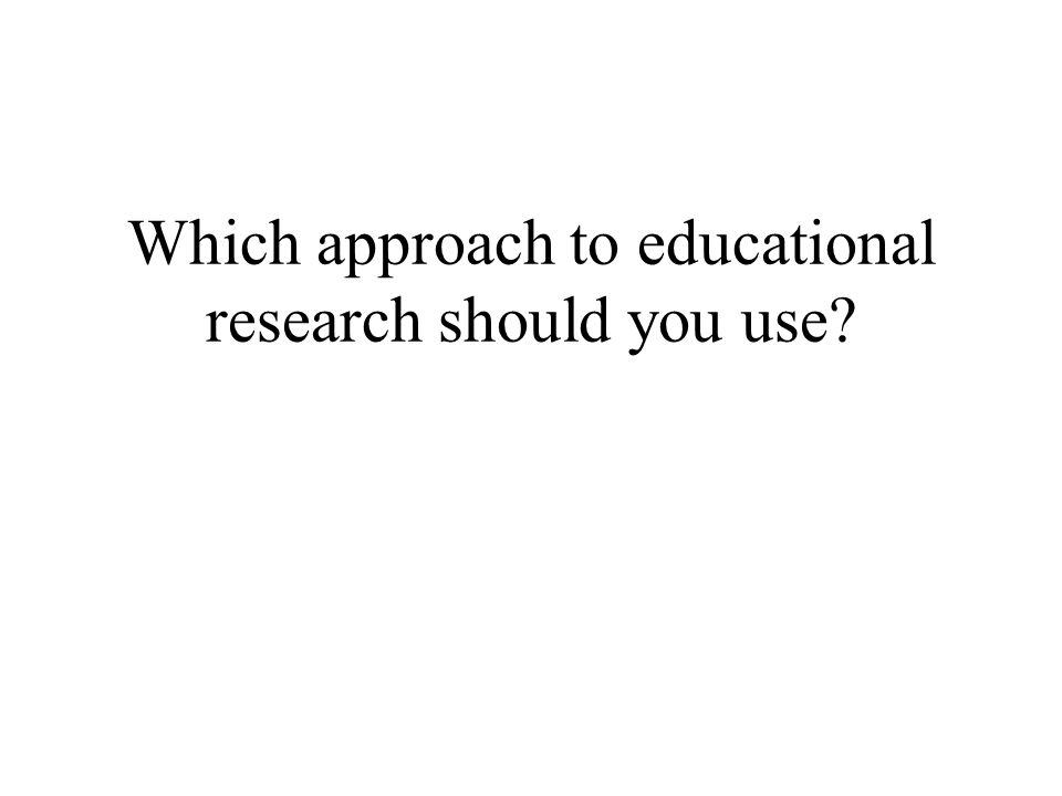 Which approach to educational research should you use