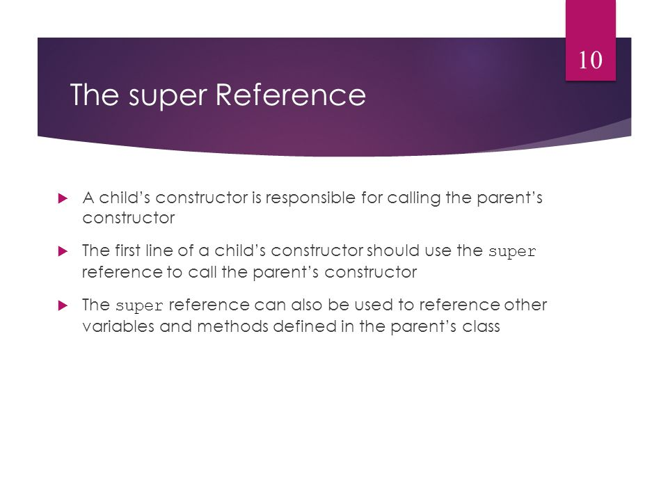 The super Reference  A child's constructor is responsible for calling the parent's constructor  The first line of a child's constructor should use the super reference to call the parent's constructor  The super reference can also be used to reference other variables and methods defined in the parent's class 10