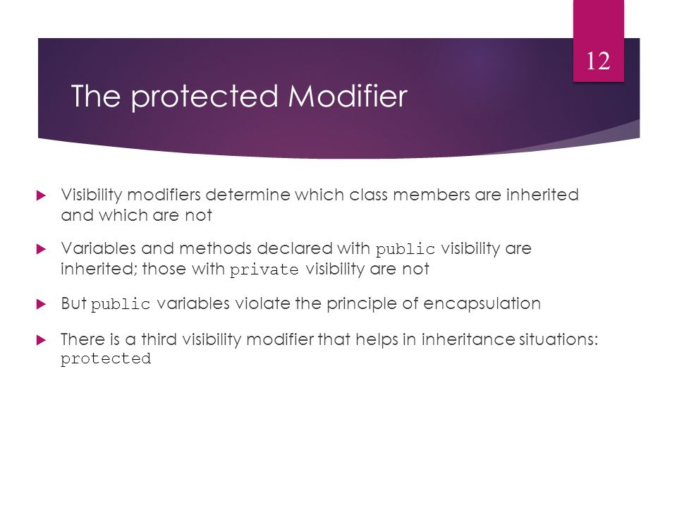 The protected Modifier  Visibility modifiers determine which class members are inherited and which are not  Variables and methods declared with public visibility are inherited; those with private visibility are not  But public variables violate the principle of encapsulation  There is a third visibility modifier that helps in inheritance situations: protected 12